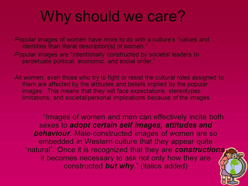 Why should we care -Popular images of women have more to do with a culture's values and identities than literal description[s] of women.